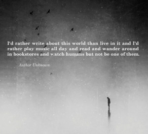 rather write about this world than live in it and I'd rather ...