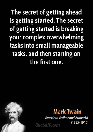 The secret of getting ahead is getting started. The secret of getting ...