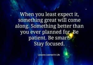 ... better than you ever planned for. Be patient. Be smart. Stay focused