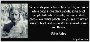 white people love black people, some black people hate white people ...