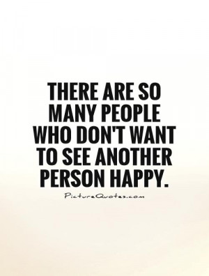 ... people who don't want to see another person happy Picture Quote #1