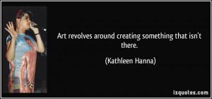 Art revolves around creating something that isn't there. - Kathleen ...
