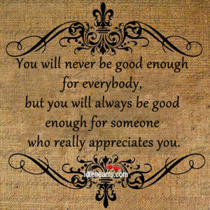 never be good enough for everybody but you will always be good enough ...