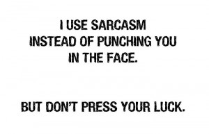 USE SARCASM INSTEAD OF PUNCHING YOU IN THE FACE.