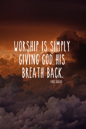 Worship is simply giving God his breath back.