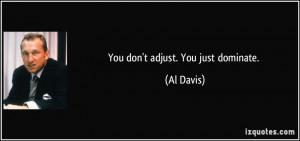 You don't adjust. You just dominate. - Al Davis