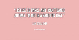 refuse to dance. And I can't dance anyway. I'm not in a band for ...