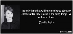 ... 're dead is the nasty things I've said about them. - Camille Paglia