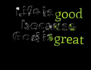 Quotes Picture: life is good because god is great