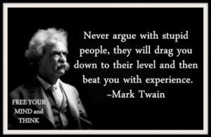 Never argue with an idiot – Mark Twain