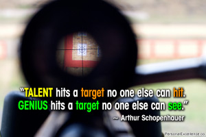 Talent hits a target no one else can hit. Genius hits a target no one ...