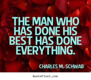 ... his best has done everything. Charles M. Schwab popular success quotes