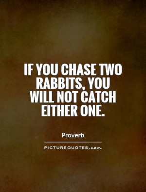 If you chase two rabbits, you will not catch either one Picture Quote ...