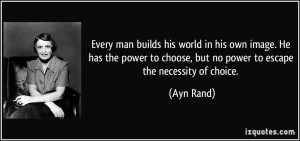 ... power to choose, but no power to escape the necessity of choice. - Ayn