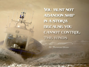 You must not abandon the ship in a storm because you cannot control ...
