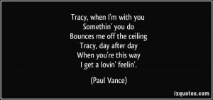 Tracy, when I'm with you Somethin' you do Bounces me off the ceiling ...