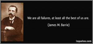 We are all failures, at least all the best of us are. - James M ...