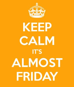 Quote of the day: Keep Calm it's almost Friday!