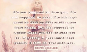 not supposed to love you, I'm not supposed to care. I'm not ...