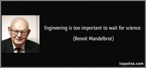Engineering is too important to wait for science. - Benoit Mandelbrot