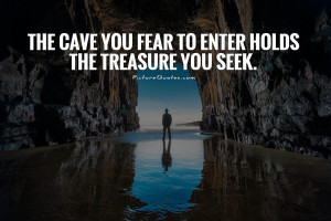 The cave you fear to enter holds the treasure you seek Picture Quote ...