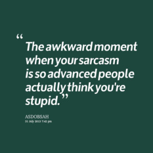 The awkward moment when your sarcasm is so advanced people actually ...