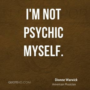 Dionne Warwick - I'm not psychic myself.