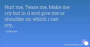 Hurt me, Tease me, Make me cry but in d end give me ur shoulder on ...