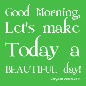 Good Morning, Let's make this a BEAUTIFUL day