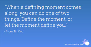 When a defining moment comes along, you can do one of two things ...