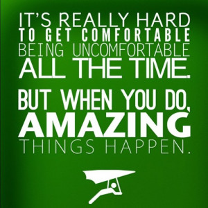 Get Comfortable Being Uncomfortable. When you do, amazing things ...