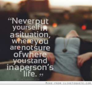 ... , where you are not sure of where you stand in a person's life