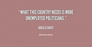 What this country needs is more unemployed politicians.""