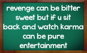revenge can be bitter sweet but if u sit back and watch karma can be ...