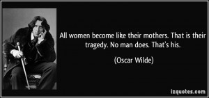 ... mothers. That is their tragedy. No man does. That's his. - Oscar Wilde