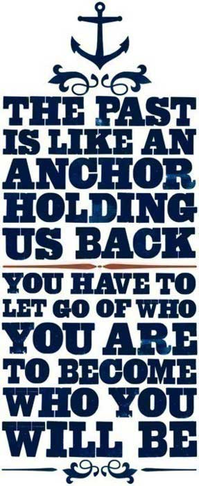 The past is like and anchor holding us back. You have to let go of who ...