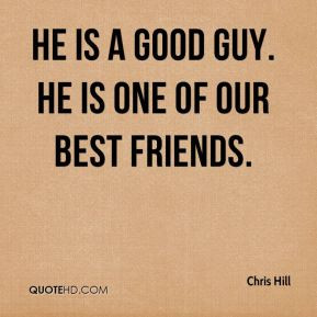 Chris Hill - He is a good guy. He is one of our best friends.