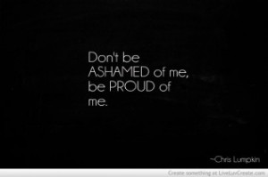 Dont Be Ashamed Of Me Be Proud Of Me