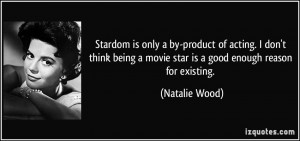 ... movie star is a good enough reason for existing. - Natalie Wood