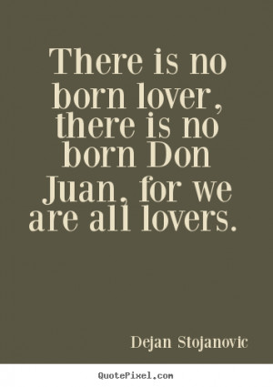 There is no born lover, there is no born Don Juan, for we are all ...