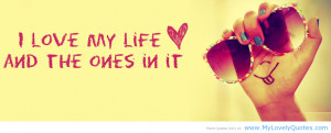 facebook happy quotes - I love my life and the ones in it