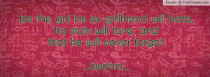 be the girl his ex-girlfriend will hate,his mom will love, andthat he ...
