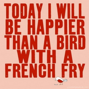 Quote #44 – Today i will be happier than a bird with a french fry.