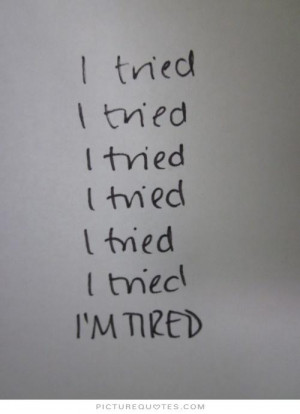 ... tried. I tried. I tried. I tried. I tried. I'm tired Picture Quote #1