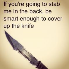 ... to stab me in the back, be smart enough to cover up the knife. Quotes