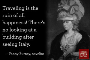 ... no looking at a building after seeing Italy. ~ Fanny Burney, novelist