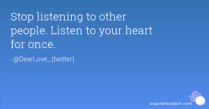 Stop listening to other people. Listen to your heart for once.