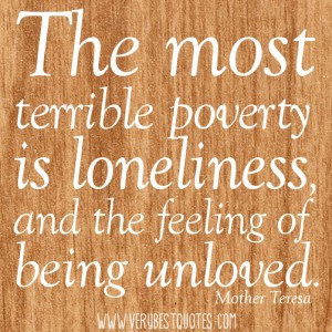 ... loneliness, and the feeling of being unloved.― Mother Teresa Quotes