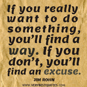 If you really want to do something, you'll find a way. If you don ...
