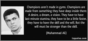 Champions aren't made in gyms. Champions are made from something they ...